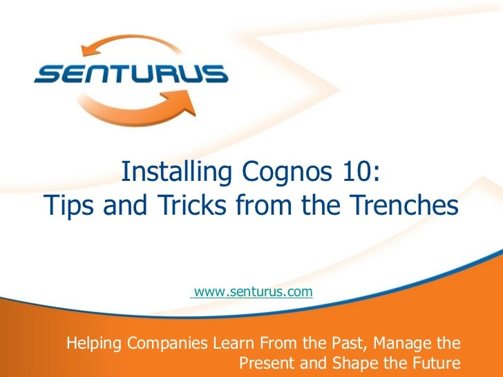 Installing Cognos 10:    Tips and Tricks from the Trenches                    www.senturus.com     Helping Companies Learn...