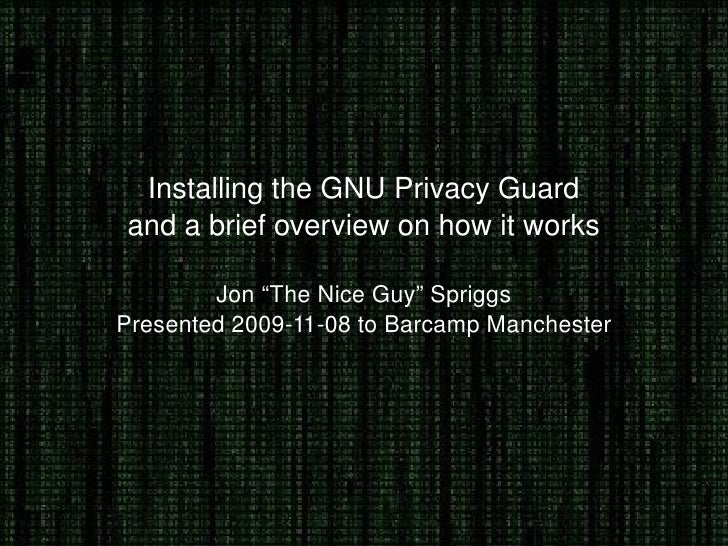 "Installing the GNU Privacy Guard and a brief overview on how it works Jon ""The Nice Guy"" Spriggs Presented 2009-11-08 to B..."
