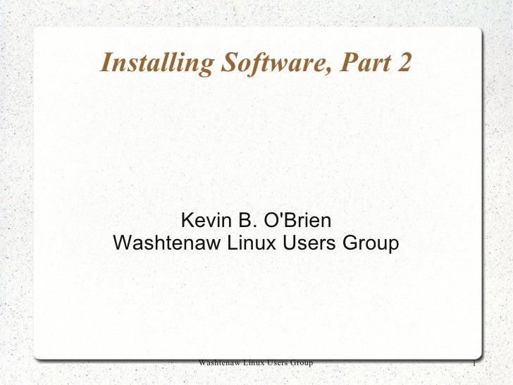 Installing Software, Part 2            Kevin B. O'Brien  Washtenaw Linux Users Group              Washtenaw Linux Users Gr...