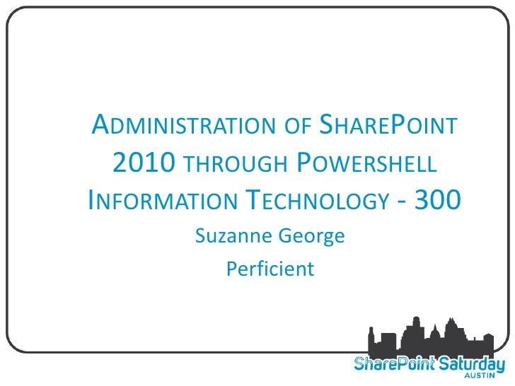 ADMINISTRATION OF SHAREPOINT  2010 THROUGH POWERSHELLINFORMATION TECHNOLOGY - 300        Suzanne George           Perficient