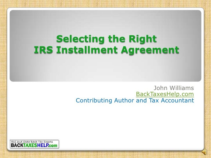 Selecting the Right IRS Installment Agreement<br />John Williams<br />BackTaxesHelp.com<br />Contributing Author and Tax A...