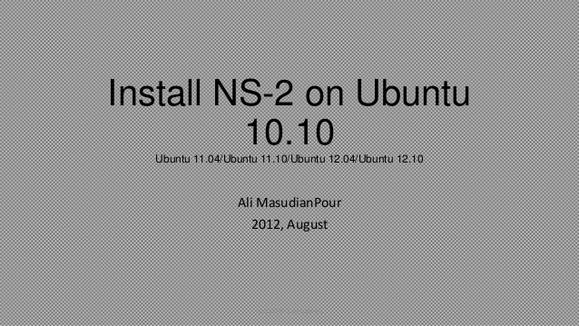 Install NS-2 on Ubuntu10.10Ubuntu 11.04/Ubuntu 11.10/Ubuntu 12.04/Ubuntu 12.10Ali MasudianPour2012, AugustInstall NS-2 on ...