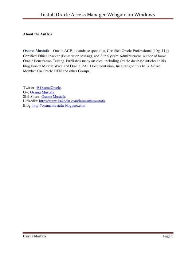Install Oracle Access Manager Webgate on Windows Osama Mustafa Page 1 About the Author Osama Mustafa – Oracle ACE, a datab...
