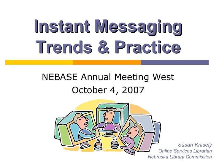 Instant Messaging Trends & Practice NEBASE Annual Meeting West October 4, 2007 Susan Knisely Online Services Librarian Neb...