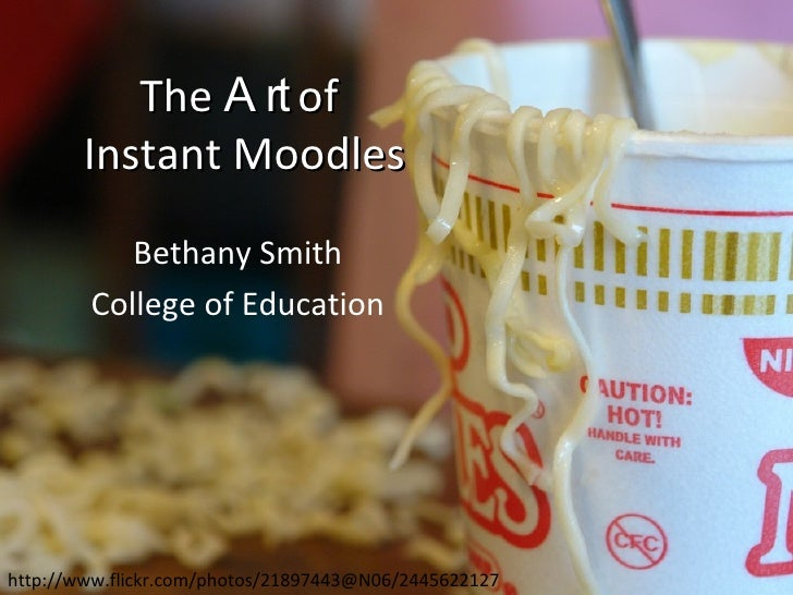 The  Art  of  Instant Moodles Bethany Smith College of Education http://www.flickr.com/photos/21897443@N06/2445622127