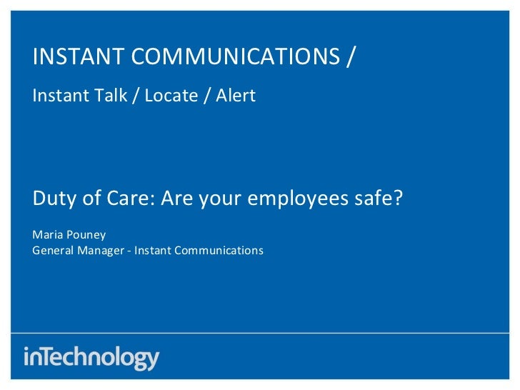 INSTANT COMMUNICATIONS / Instant Talk / Locate / Alert Duty of Care: Are your employees safe? Maria Pouney General Manager...