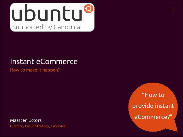 """Instant eCommerce How to make it happen?  """"How to provide instant Maarten Ectors Director, Cloud Strategy, Canonical  eCom..."""
