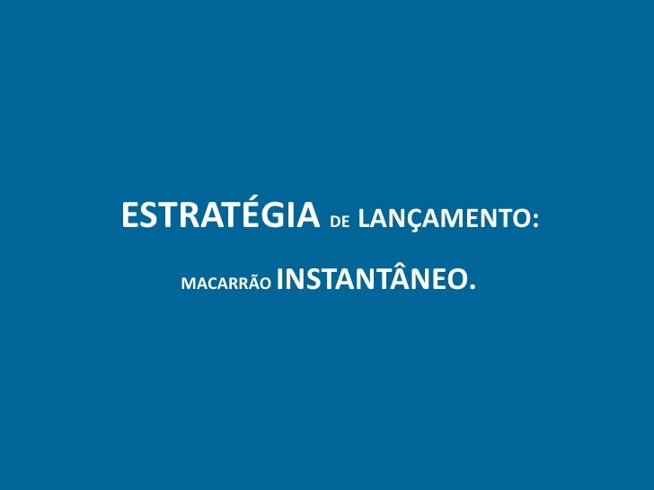 ESTRATÉGIA DE LANÇAMENTO:    MACARRÃO   INSTANTÂNEO.