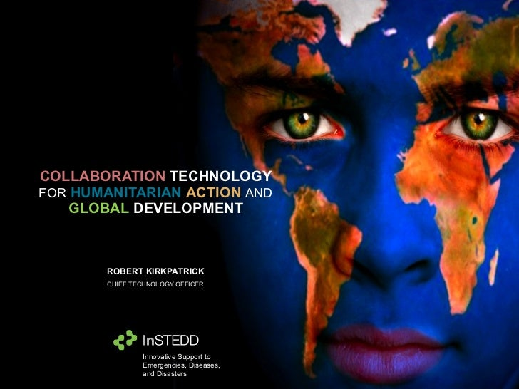 COLLABORATION   TECHNOLOGY   FOR   HUMANITARIAN   ACTION   AND   GLOBAL   DEVELOPMENT ROBERT KIRKPATRICK CHIEF TECHNOLOGY ...