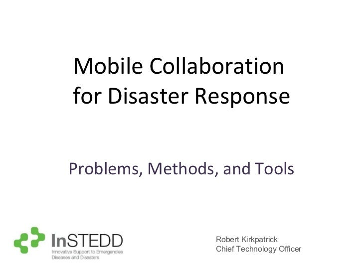 Mobile Collaboration  for Disaster Response Problems, Methods, and Tools Robert Kirkpatrick Chief Technology Officer
