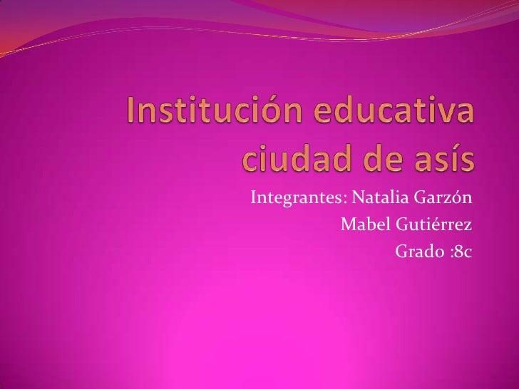 Institución educativa ciudad de asís <br />Integrantes: Natalia Garzón <br />Mabel Gutiérrez<br />Grado :8c<br />