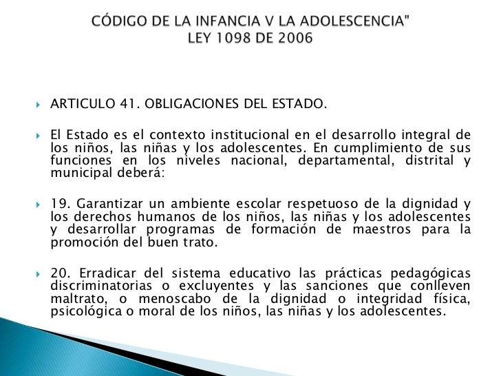    ARTICULO 41. OBLIGACIONES DEL ESTADO.   El Estado es el contexto institucional en el desarrollo integral de    los ni...