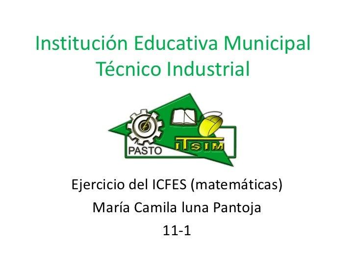 Institución Educativa Municipal       Técnico Industrial    Ejercicio del ICFES (matemáticas)       María Camila luna Pant...