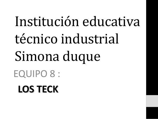 Institución educativa técnico industrial Simona duque EQUIPO 8 : LOS TECKLOS TECK
