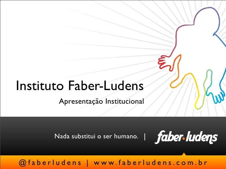 Instituto Faber-Ludens              Apresentação Institucional            Nada substitui o ser humano.  @ f a b e r l u d ...