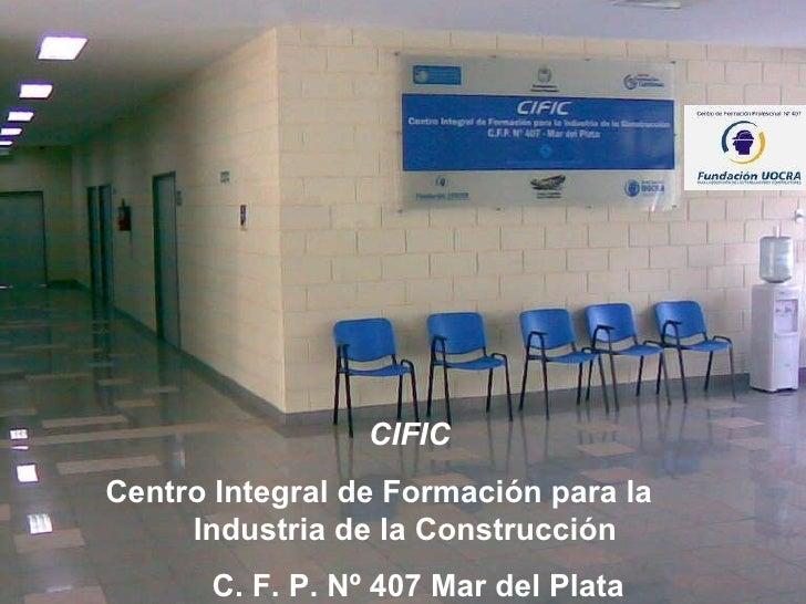 CIFIC Centro Integral de Formación para la  Industria de la Construcción  C. F. P. Nº 407 Mar del   Plata