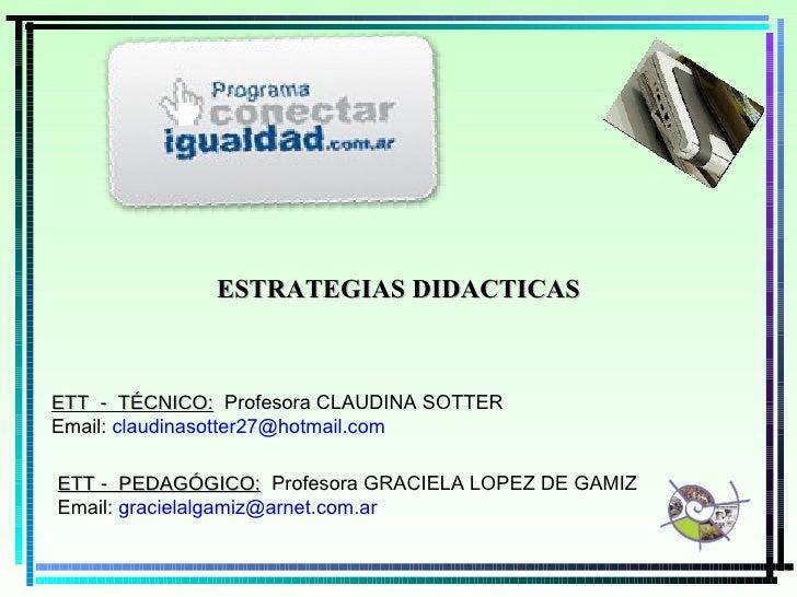 ESTRATEGIAS DIDACTICAS ETT  -  TÉCNICO :   Profesora CLAUDINA SOTTER Email:  [email_address] ETT -  PEDAGÓGICO:   Profesor...