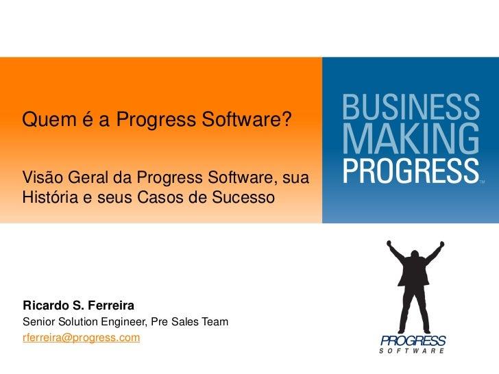 Quem é a Progress Software?Visão Geral da Progress Software, suaHistória e seus Casos de SucessoRicardo S. FerreiraSenior ...