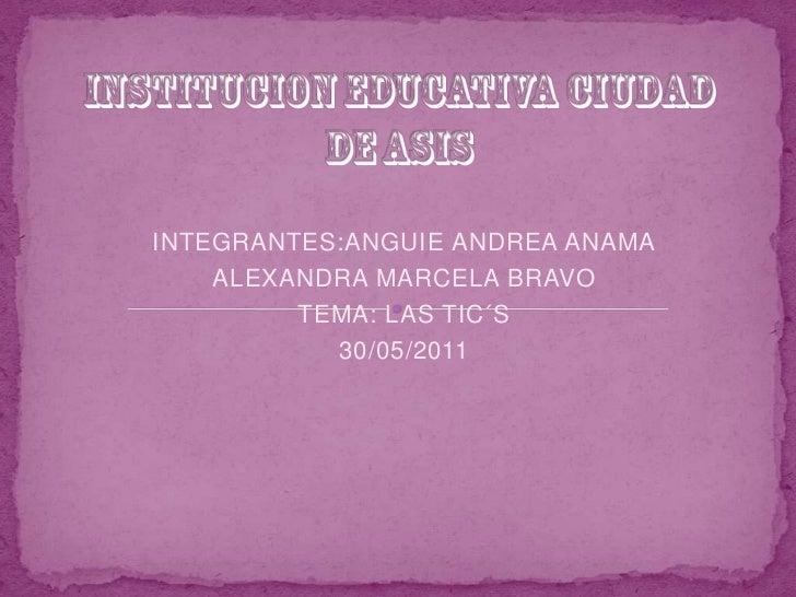 INSTITUCION EDUCATIVA CIUDAD DE ASIS<br />INTEGRANTES:ANGUIE ANDREA ANAMA<br />ALEXANDRA MARCELA BRAVO<br />TEMA: LAS TIC´...