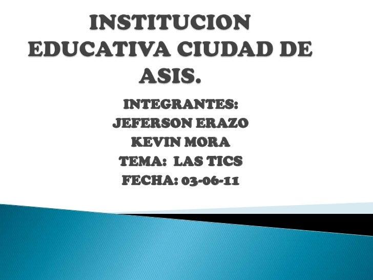 INSTITUCION EDUCATIVA CIUDAD DE ASIS.<br />INTEGRANTES: <br />JEFERSON ERAZO<br />KEVIN MORA<br />TEMA:  LAS TICS<br />FEC...