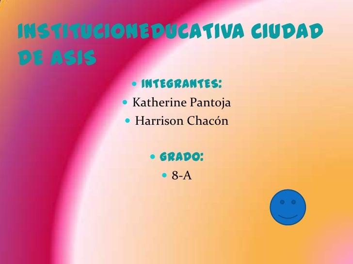 INSTITUCIONEDUCATIVA CIUDAD DE ASIS<br />INTEGRANTES:<br />Katherine Pantoja<br />Harrison Chacón<br />GRADO:<br />8-A<br />