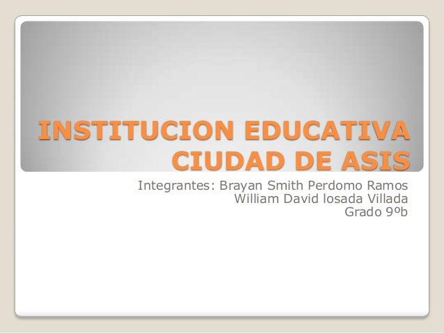 INSTITUCION EDUCATIVA        CIUDAD DE ASIS     Integrantes: Brayan Smith Perdomo Ramos                    William David l...