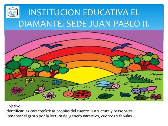 INSTITUCION EDUCATIVA EL DIAMANTE. SEDE JUAN PABLO II. Objetivo: Identificar las características propias del cuento: estru...