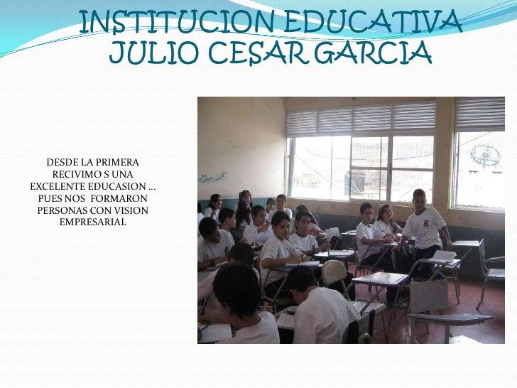 INSTITUCION EDUCATIVA JULIO CESAR GARCIA<br />DESDE LA PRIMERA RECIVIMO S UNA EXCELENTE EDUCASION … PUES NOS  FORMARON PER...