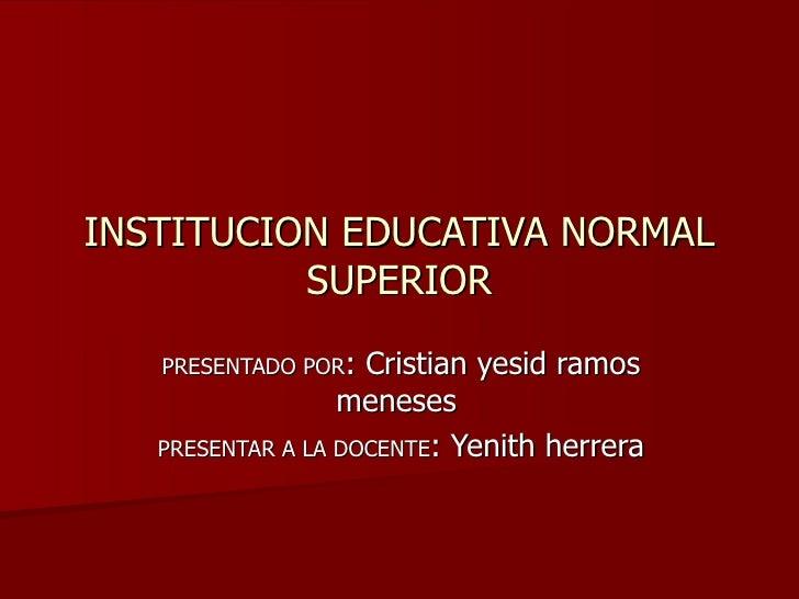 INSTITUCION EDUCATIVA NORMAL SUPERIOR PRESENTADO POR : Cristian yesid ramos meneses  PRESENTAR A LA DOCENTE : Yenith herrera