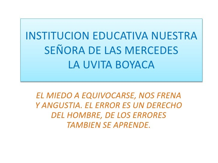 INSTITUCION EDUCATIVA NUESTRA SEÑORA DE LAS MERCEDESLA UVITA BOYACA<br />EL MIEDO A EQUIVOCARSE, NOS FRENA Y ANGUSTIA. EL ...