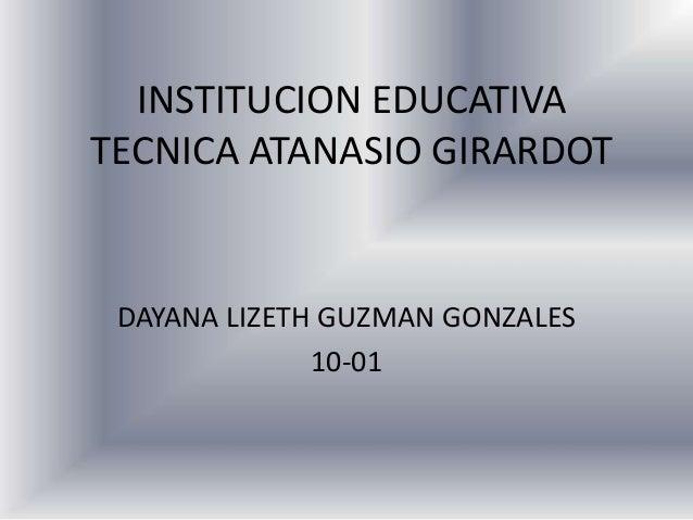 INSTITUCION EDUCATIVATECNICA ATANASIO GIRARDOT DAYANA LIZETH GUZMAN GONZALES              10-01
