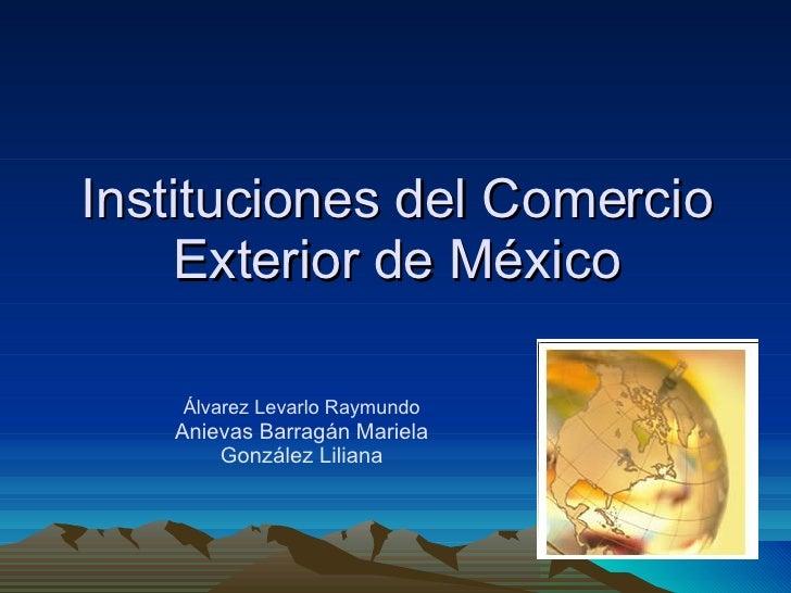 Instituciones del Comercio Exterior de México Álvarez Levarlo Raymundo Anievas Barragán Mariela González Liliana