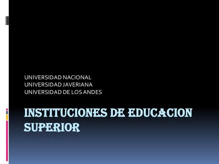 INSTITUCIONES DE EDUCACION SUPERIOR<br />UNIVERSIDAD NACIONAL<br />UNIVERSIDAD JAVERIANA<br />UNIVERSIDAD DE LOS ANDES<br />