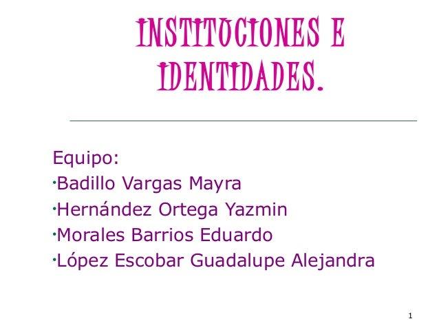 1 INSTITUCIONES E IDENTIDADES. Equipo: •Badillo Vargas Mayra •Hernández Ortega Yazmin •Morales Barrios Eduardo •López Esco...