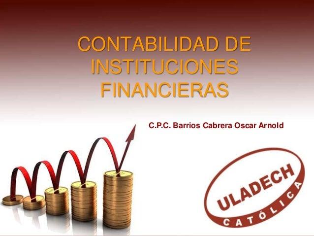 CONTABILIDAD DE INSTITUCIONES FINANCIERAS C.P.C. Barrios Cabrera Oscar Arnold