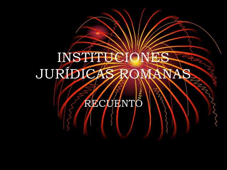 INSTITUCIONES JURÍDICAS ROMANAS<br />RECUENTO<br />