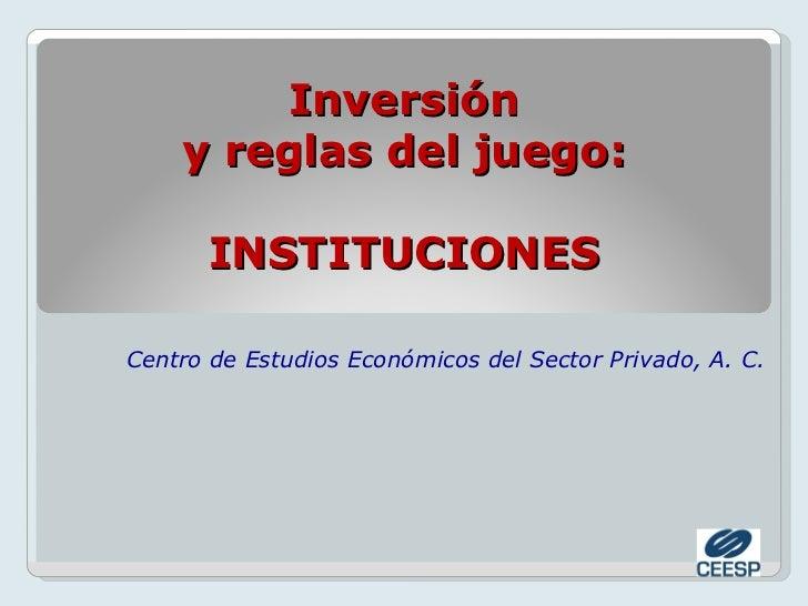Inversión    y reglas del juego:       INSTITUCIONESCentro de Estudios Económicos del Sector Privado, A. C.