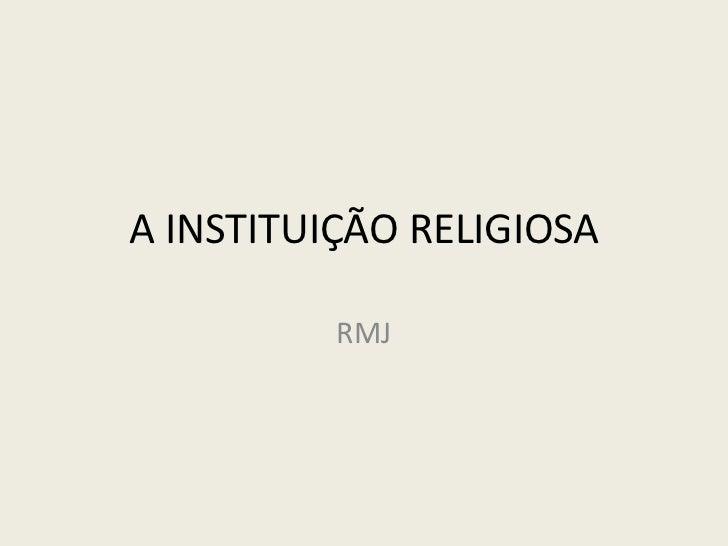 A INSTITUIÇÃO RELIGIOSA<br />RMJ<br />