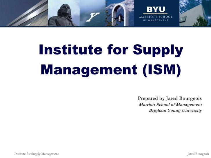 Institute for Supply Management (ISM) Prepared by Jared Bourgeois Marriott School of Management Brigham Young University