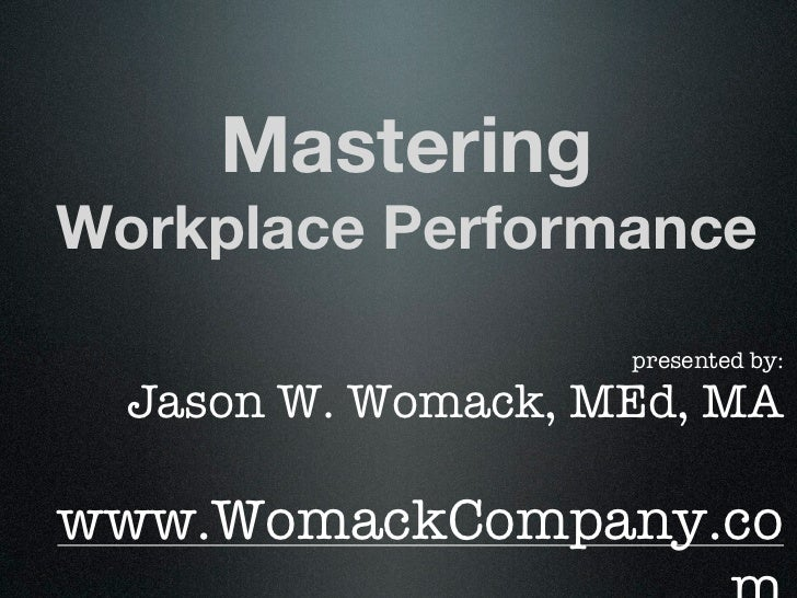 MasteringWorkplace Performance                    presented by:  Jason W. Womack, MEd, MAwww.WomackCompany.co
