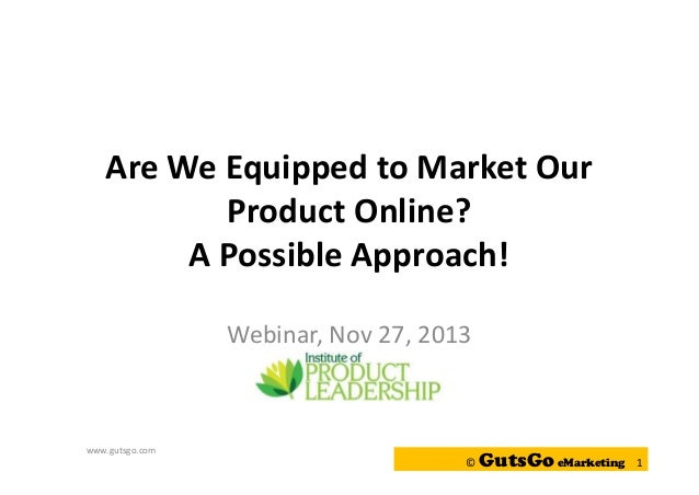 Are We Equipped to Market Our Product Online? A Possible Approach! Webinar, Nov 27, 2013  www.gutsgo.com  ©  GutsGo eMarke...