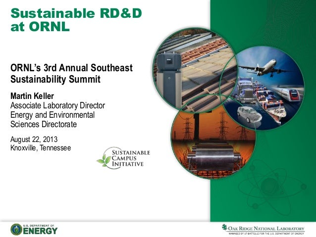 Sustainable RD&D at ORNL ORNL's 3rd Annual Southeast Sustainability Summit Martin Keller Associate Laboratory Director Ene...