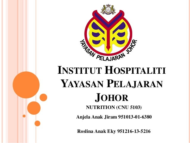 INSTITUT HOSPITALITIYAYASAN PELAJARANJOHORNUTRITION (CNU 5103)Anjela Anak Jiram 951013-01-6380Roslina Anak Eky 951216-13-5...