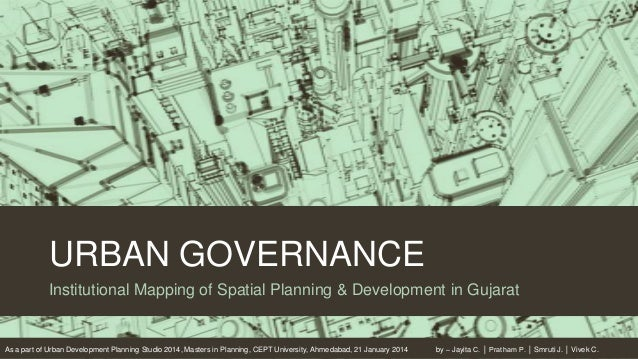 URBAN GOVERNANCE Institutional Mapping of Spatial Planning & Development in Gujarat  As a part of Urban Development Planni...