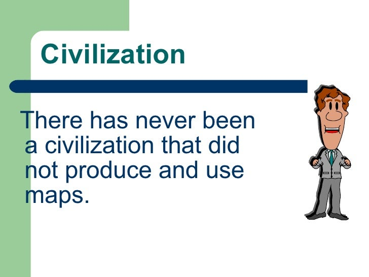 Civilization <ul><li>There has never been a civilization that did not produce and use maps. </li></ul>