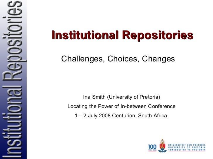 Institutional Repositories Challenges, Choices, Changes Ina Smith (University of Pretoria) Locating the Power of In-betwee...