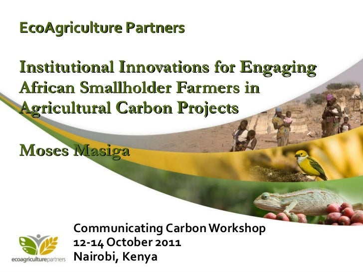 EcoAgriculture Partners Institutional Innovations for Engaging African Smallholder Farmers in Agricultural Carbon Projects...