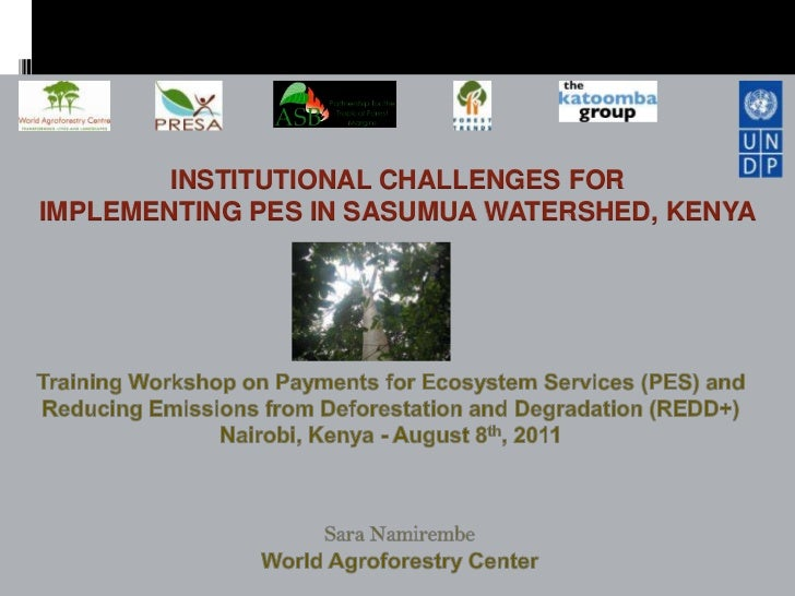 INSTITUTIONAL CHALLENGES FORIMPLEMENTING PES IN SASUMUA WATERSHED, KENYA<br />Training Workshop on Payments for Ecosystem ...