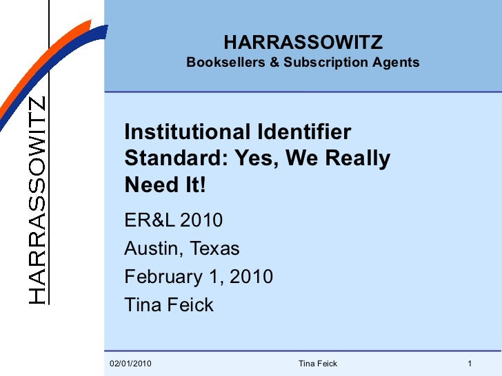 Institutional Identifier Standard: Yes, We Really Need It! ER&L 2010 Austin, Texas February 1, 2010 Tina Feick 02/01/2010 ...