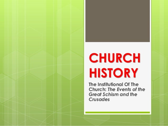 CHURCH HISTORY The Institutional Of The Church: The Events of the Great Schism and the Crusades
